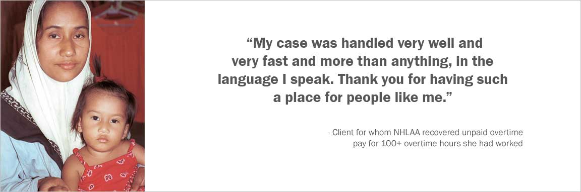 """My case was handled very well and very fast and more than anything, in the language I speak. Thank you for having such a place for people like me."" -Client for whom NHLAA recovered unpaid overtime pay for 100+ overtime hours she had worked"