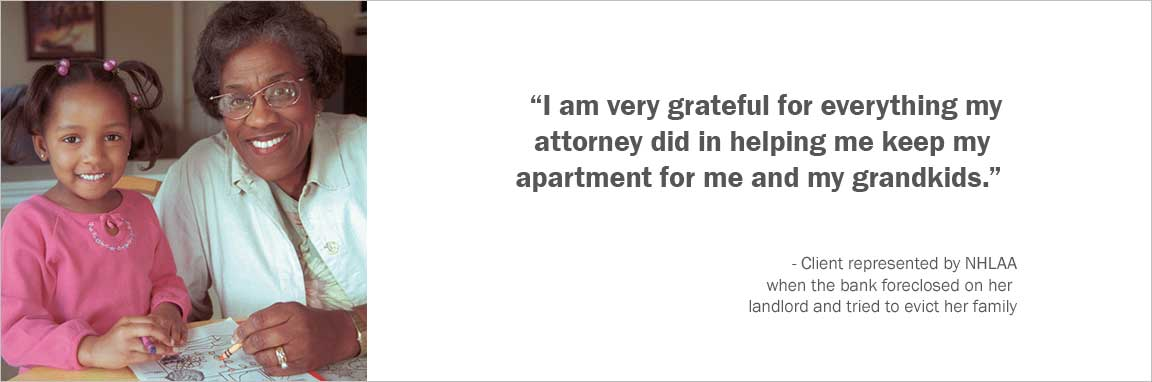 """I am very grateful for everything my attorney did in helping me keep my apartment for me and my grandkids."" -Client represented by NHLAA when the bank foreclosed on her landlord and tried to evict her family"