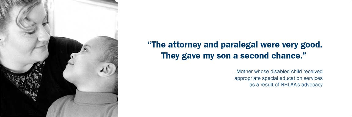 """The attorney and paralegal were very good. They gave my son a second chance."" -Mother whose disabled child received appropriate education services as a result of NHLAA's advocacy."