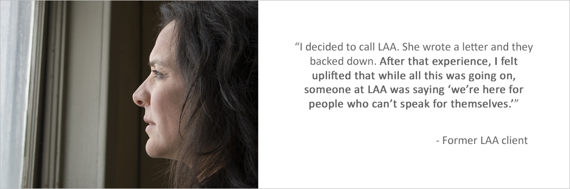 """I decided to call LAA. She wrote a letter and they backed down. After that experience, I felt uplifted that wile all this was going on, someone at LAA was saying 'we're here for people who can't speak for themselves.'"" -Former LAA client"